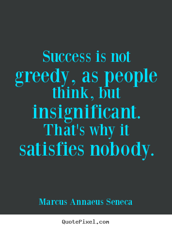 Marcus Annaeus Seneca picture quotes - Success is not greedy, as people think, but insignificant. that's.. - Success quotes