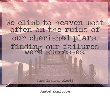 We climb to heaven most often on the ruins of our cherished plans,.. Amos Bronson Alcott greatest success quotes