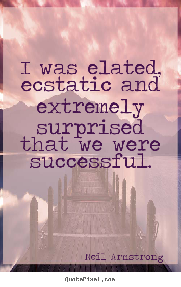 I was elated, ecstatic and extremely surprised that we were successful. Neil Armstrong  success quotes