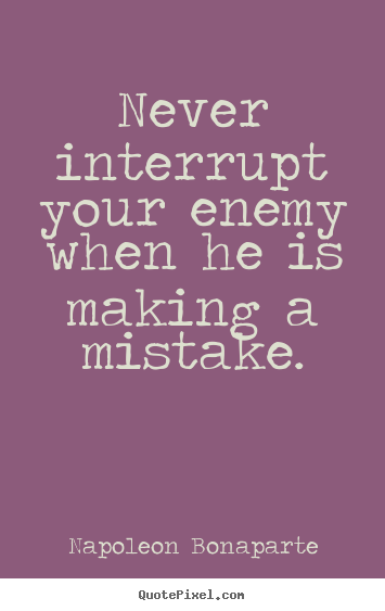 Never interrupt your enemy when he is making a mistake. Napoleon Bonaparte greatest success sayings