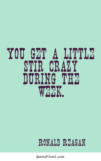 Quote about success - You get a little stir crazy during the week.