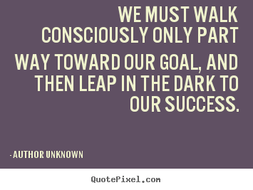 Author Unknown picture quotes - We must walk consciously only part way toward our goal,.. - Success quote