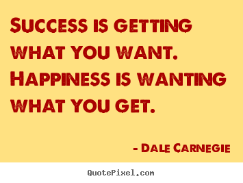 Quotes about success - Success is getting what you want. happiness is wanting what you get.