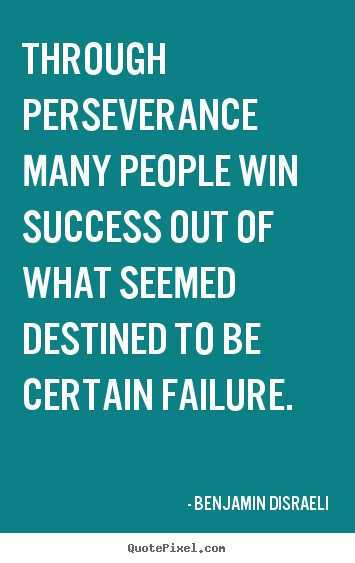 Through perseverance many people win success out of.. Benjamin Disraeli top success quotes