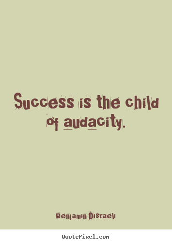 Success quotes - Success is the child of audacity.