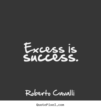 Success quotes - Excess is success.
