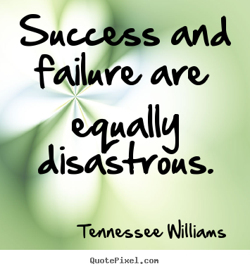 Success and failure are equally disastrous. Tennessee Williams top success quote