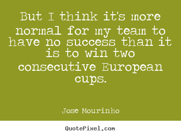 But i think it's more normal for my team to have no success than.. Jose Mourinho greatest success quotes