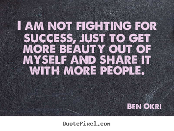 Success quotes - I am not fighting for success, just to get more beauty out of myself..