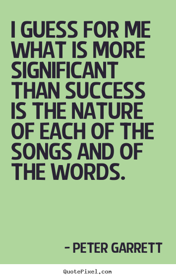 Quotes about success - I guess for me what is more significant than success is the nature..