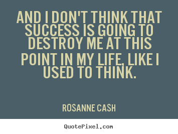 And i don't think that success is going to destroy.. Rosanne Cash  success sayings