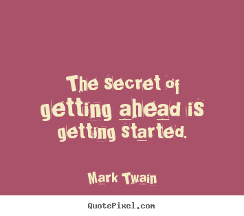Mark Twain picture quotes - The secret of getting ahead is getting started. - Success quote