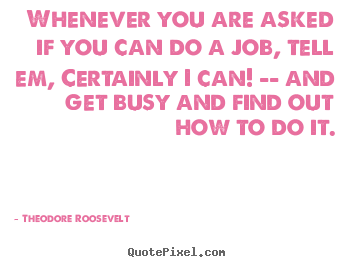 Theodore Roosevelt picture quote - Whenever you are asked if you can do a job, tell.. - Success quote