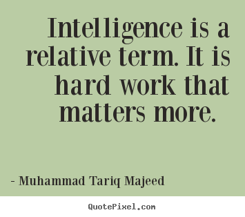 Quote about success - Intelligence is a relative term. it is hard work that matters more...
