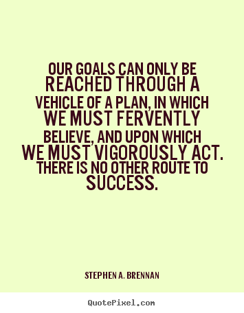 Our goals can only be reached through a vehicle.. Stephen A. Brennan  success quotes