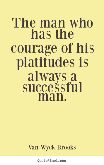 The man who has the courage of his platitudes is always.. Van Wyck Brooks  success sayings