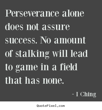 Success quotes - Perseverance alone does not assure success. no amount of stalking will..
