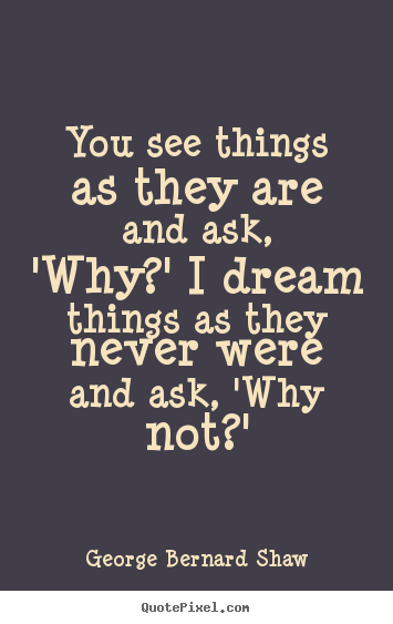 You see things as they are and ask, 'why?' i dream.. George Bernard Shaw best success quotes