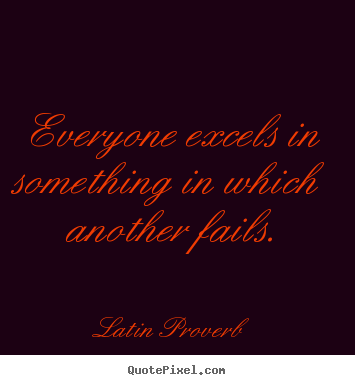 Latin Proverb picture quotes - Everyone excels in something in which another fails. - Success quote