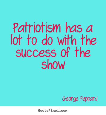 Patriotism has a lot to do with the success of the.. George Peppard greatest success quotes