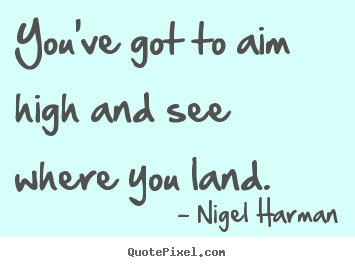 Success quote - You've got to aim high and see where you land.