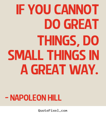 If you cannot do great things, do small things in a great way. Napoleon Hill popular success quote