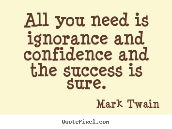 Make picture quotes about success - All you need is ignorance and confidence and..