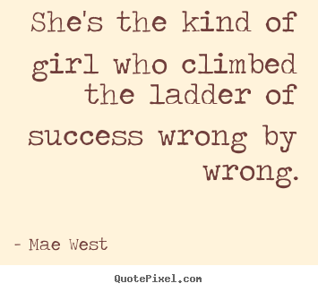 She's the kind of girl who climbed the ladder of success wrong.. Mae West good success quote