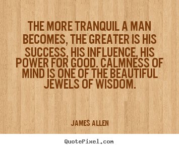 Quotes about success - The more tranquil a man becomes, the greater is his success,..