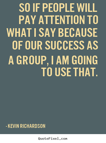Kevin Richardson picture quote - So if people will pay attention to what i say.. - Success quotes
