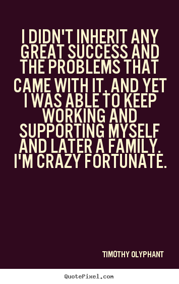 I didn't inherit any great success and the problems.. Timothy Olyphant  success quote