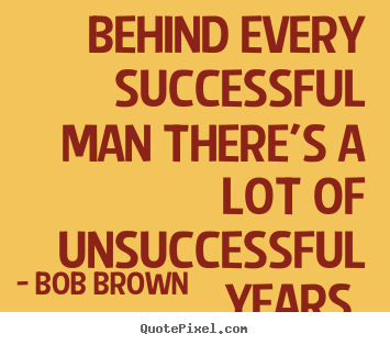 Bob Brown poster quotes - Behind every successful man there's a lot of unsuccessful.. - Success quotes