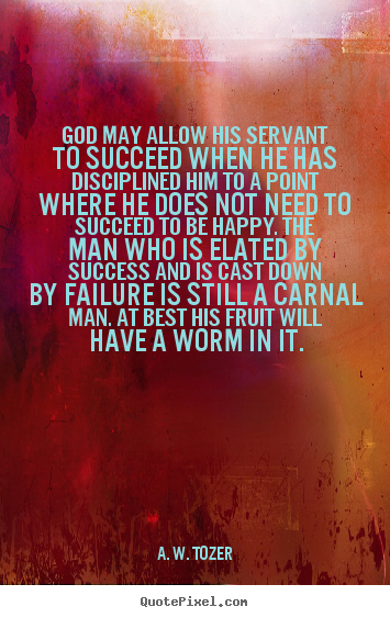 God may allow his servant to succeed when he has disciplined.. A. W. Tozer best success quotes