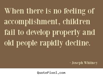 When there is no feeling of accomplishment, children.. Joseph Whitney  success quotes