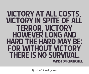 Winston Churchill picture quote - Victory at all costs, victory in spite of all terror, victory however.. - Success quotes