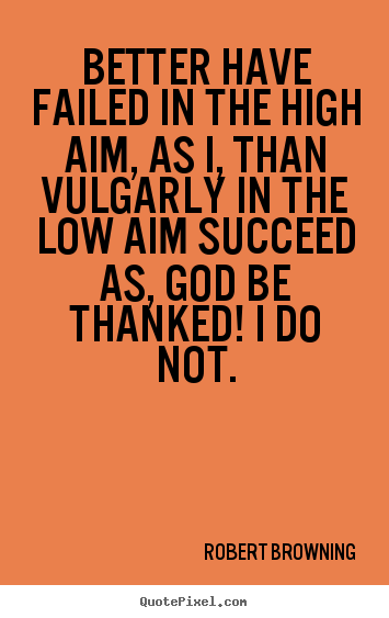 Quote about success - Better have failed in the high aim, as i, than vulgarly..