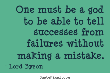 One must be a god to be able to tell successes from failures without.. Lord Byron best success quotes