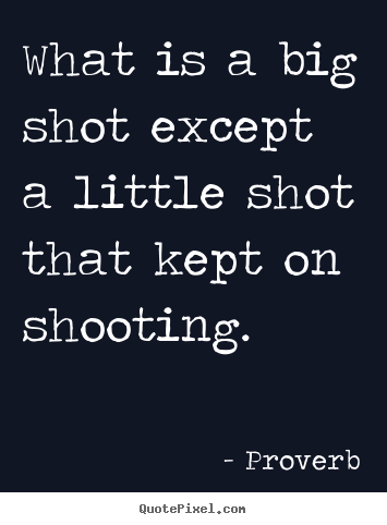 Proverb picture quotes - What is a big shot except a little shot that kept on shooting. - Success quotes