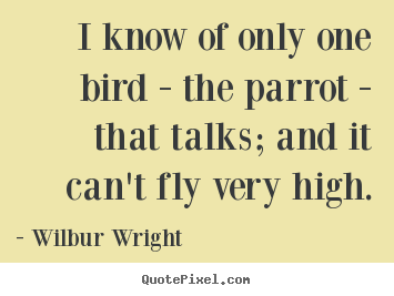 The Wright Brothers Quotes I Know Of Only One Bird  The Parrot  That Talks And.wilbur