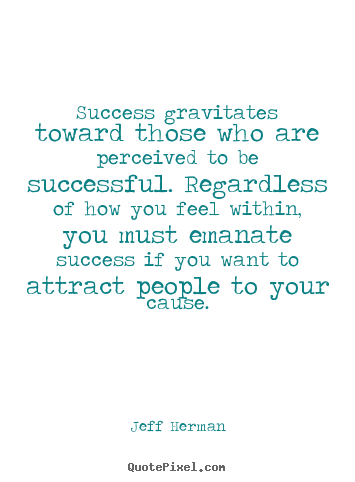 Create picture quotes about success - Success gravitates toward those who are perceived..