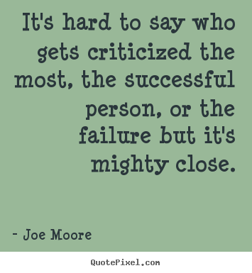 It's hard to say who gets criticized the most,.. Joe Moore great success quotes