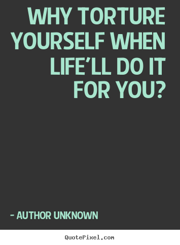 Author Unknown picture quotes - Why torture yourself when life'll do it for you? - Success quote