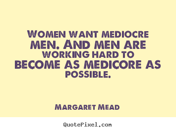 Women want mediocre men. and men are working hard to become.. Margaret Mead  success quotes