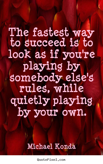 Michael Konda picture quotes - The fastest way to succeed is to look as if you're playing by somebody.. - Success quote