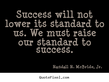 Randall R. McBride, Jr. poster quotes - Success will not lower its standard to us. we.. - Success quote