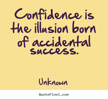 Quotes about success - Confidence is the illusion born of accidental success.