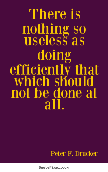 Success quotes - There is nothing so useless as doing efficiently that which should..