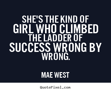 Diy picture quotes about success - She's the kind of girl who climbed the ladder of success..