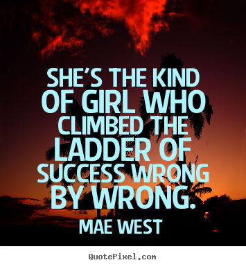 She's the kind of girl who climbed the ladder of success wrong.. Mae West best success quote