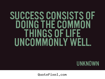 Success consists of doing the common things of life uncommonly.. Unknown good success quotes